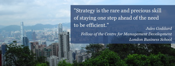 Strategy is the rare and precious skill of staying one step ahead of the need to be efficient. Jules Goddard